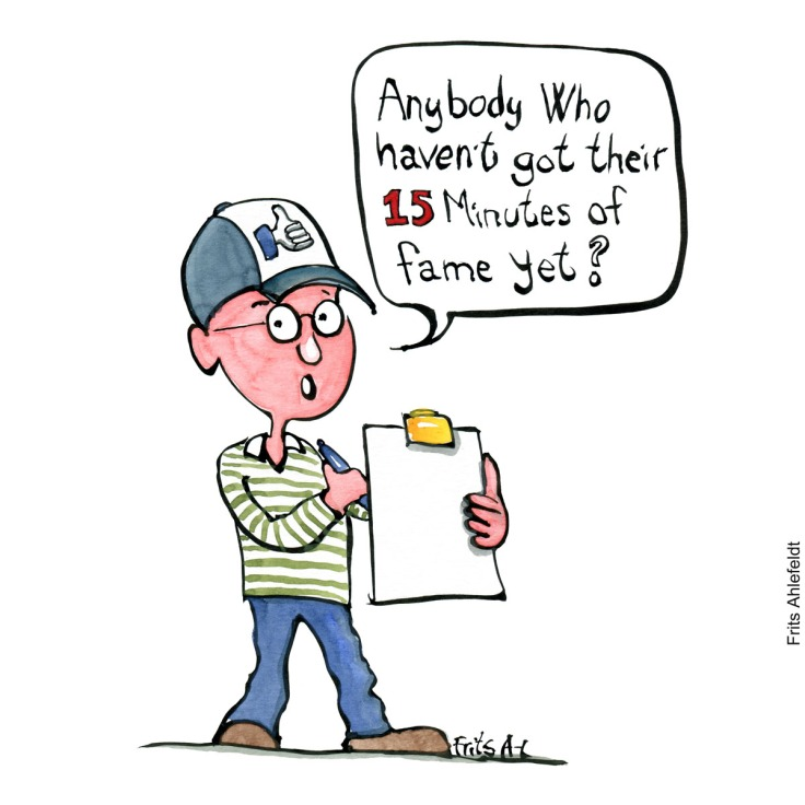 """Drawing of a man with a list asking """"Anybody who haven't got their 15 minutes of fame yet"""" Social media Handmade color illustration by Frits Ahlefeldt"""